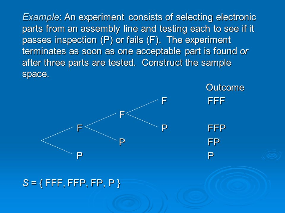 Example: An experiment consists of selecting electronic parts from an assembly line and testing each to see if it passes inspection (P) or fails (F).
