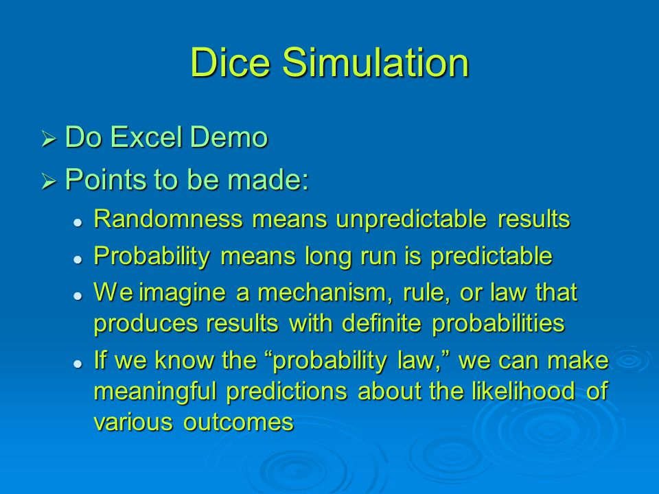 Dice Simulation  Do Excel Demo  Points to be made: Randomness means unpredictable results Randomness means unpredictable results Probability means long run is predictable Probability means long run is predictable We imagine a mechanism, rule, or law that produces results with definite probabilities We imagine a mechanism, rule, or law that produces results with definite probabilities If we know the probability law, we can make meaningful predictions about the likelihood of various outcomes If we know the probability law, we can make meaningful predictions about the likelihood of various outcomes