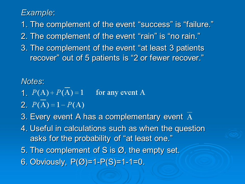Example: 1.The complement of the event success is failure. 2.The complement of the event rain is no rain. 3.The complement of the event at least 3 patients recover out of 5 patients is 2 or fewer recover. Notes: 1.2.