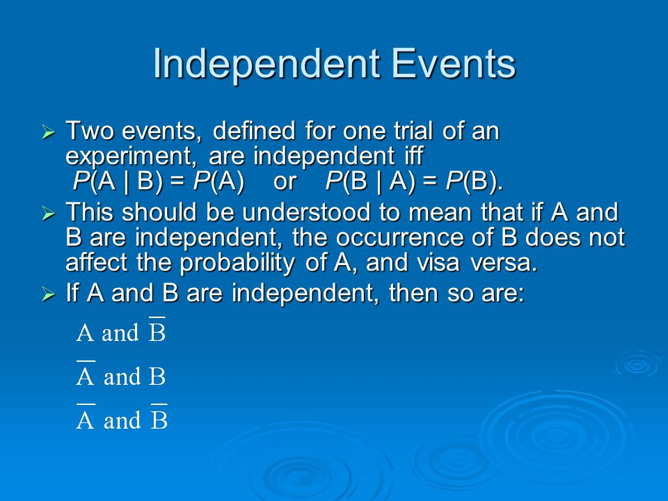 Independent Events  Two events, defined for one trial of an experiment, are independent iff P(A | B) = P(A) or P(B | A) = P(B).  This should be unde