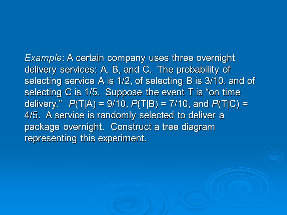 Example: A certain company uses three overnight delivery services: A, B, and C. The probability of selecting service A is 1/2, of selecting B is 3/10,