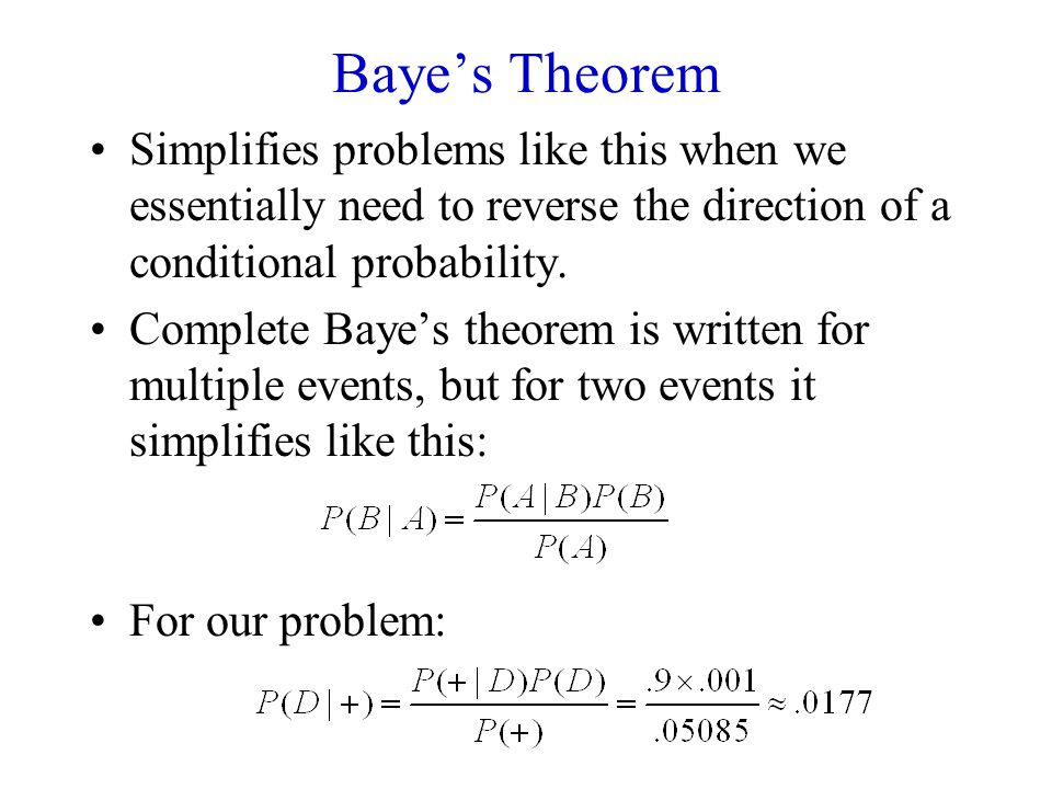 Baye's Theorem Simplifies problems like this when we essentially need to reverse the direction of a conditional probability. Complete Baye's theorem i