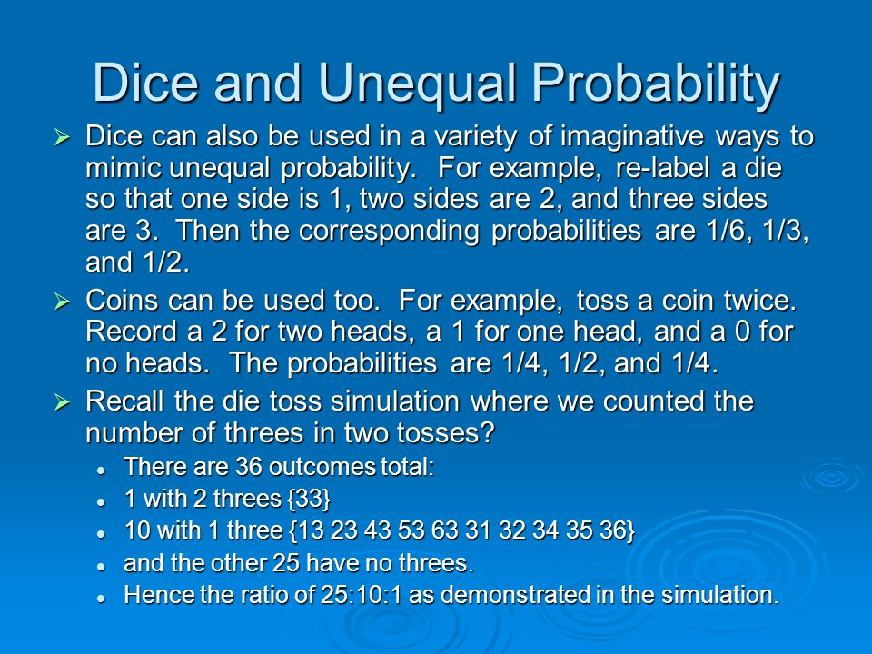 Dice and Unequal Probability  Dice can also be used in a variety of imaginative ways to mimic unequal probability.