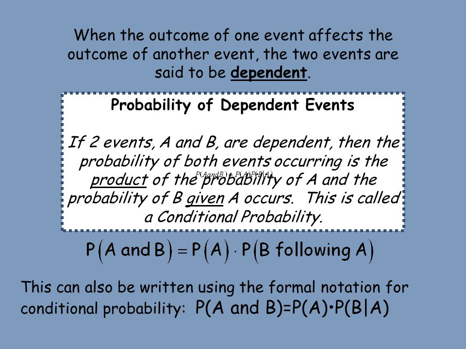 Probability of Dependent Events If 2 events, A and B, are dependent, then the probability of both events occurring is the product of the probability o