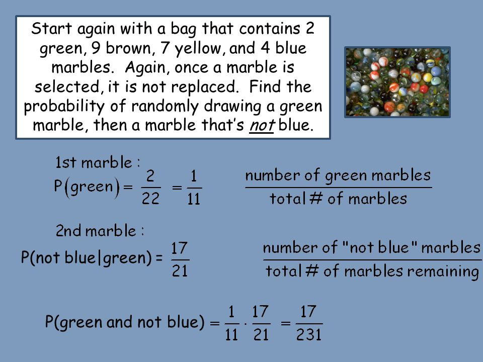 Start again with a bag that contains 2 green, 9 brown, 7 yellow, and 4 blue marbles. Again, once a marble is selected, it is not replaced. Find the pr