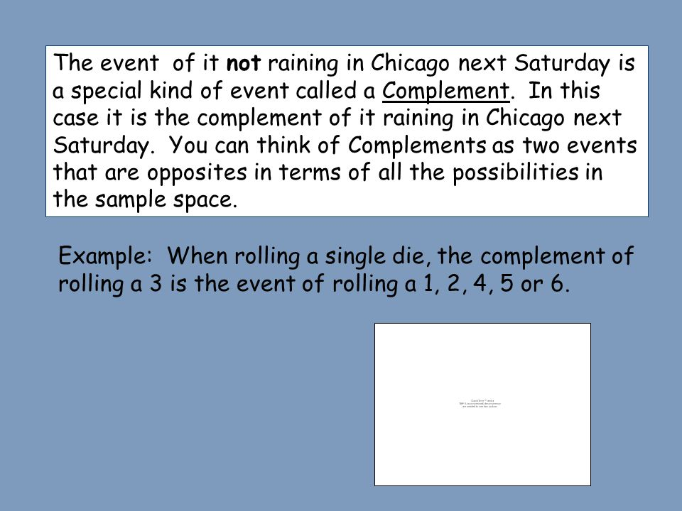 The event of it not raining in Chicago next Saturday is a special kind of event called a Complement. In this case it is the complement of it raining i