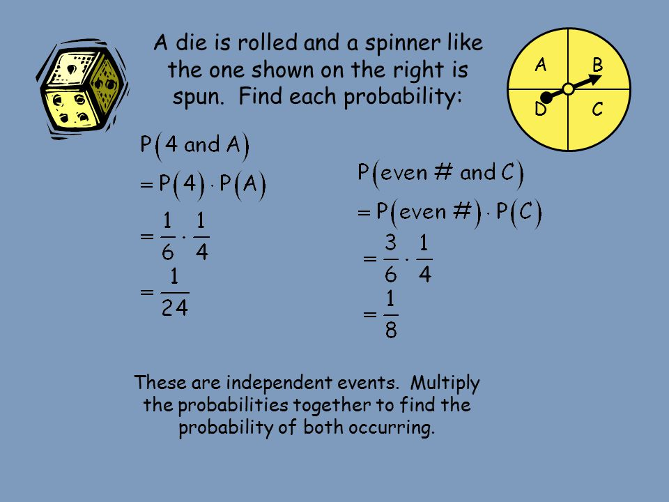 AB CD A die is rolled and a spinner like the one shown on the right is spun. Find each probability: These are independent events. Multiply the probabi