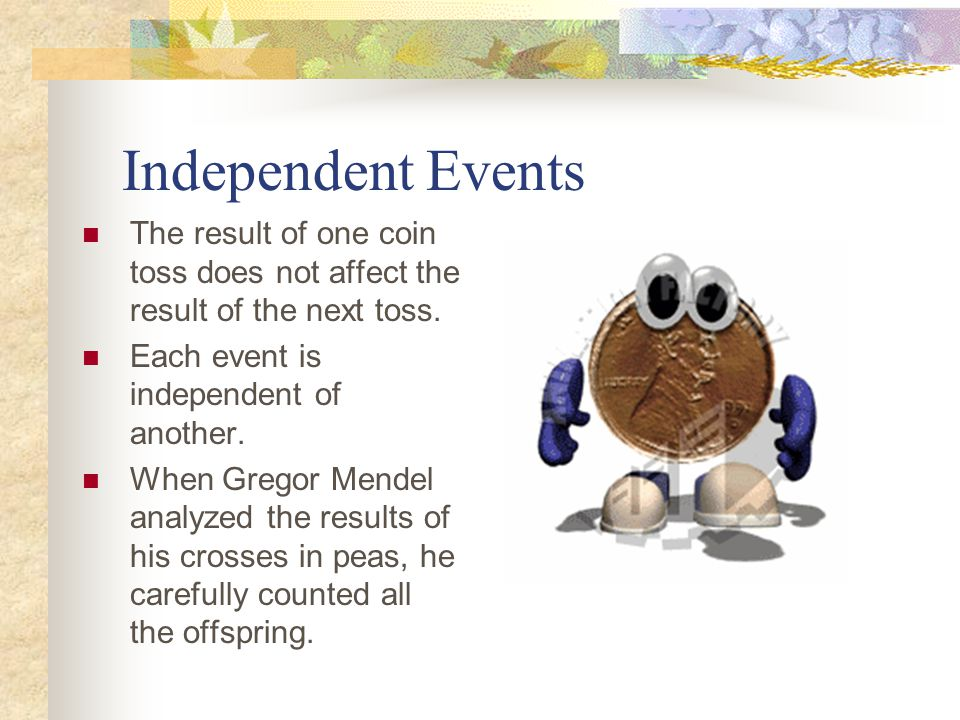Independent Events The result of one coin toss does not affect the result of the next toss.