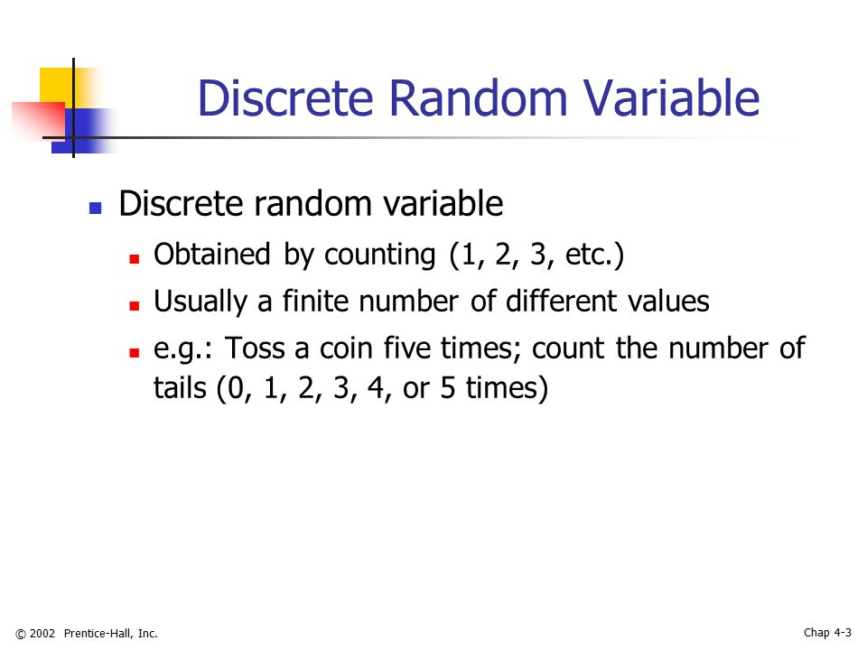 © 2002 Prentice-Hall, Inc. Chap 4-3 Discrete Random Variable Discrete random variable Obtained by counting (1, 2, 3, etc.) Usually a finite number of