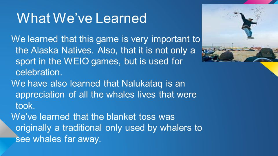 What We've Learned We learned that this game is very important to the Alaska Natives.