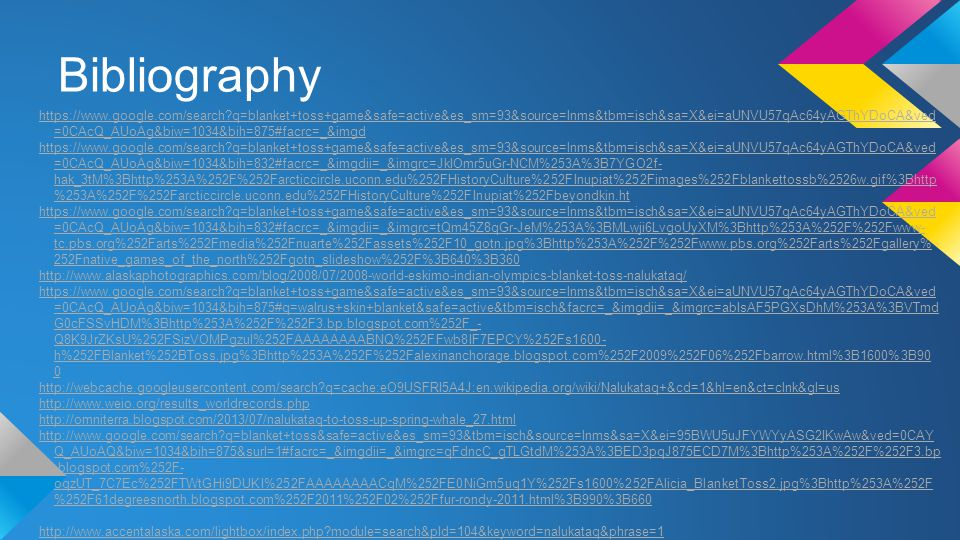 Bibliography http://www.accentalaska.com/lightbox/index.php?module=search&pId=104&k eyword=nalukataq&phrase=1 http://www.weio.org/PDF/Game%20rules%202011%20for%20book-2.pdf http://www.travelalaska.com/Things%20To%20Do/Art%20Culture%20History /Festivals/Blanket%20Toss.aspx http://www.virtualtourist.com/travel/North_America/United_States_of_Americ a/Alaska/Barrow-737724/Local_Customs-Barrow-TG-C-1.html