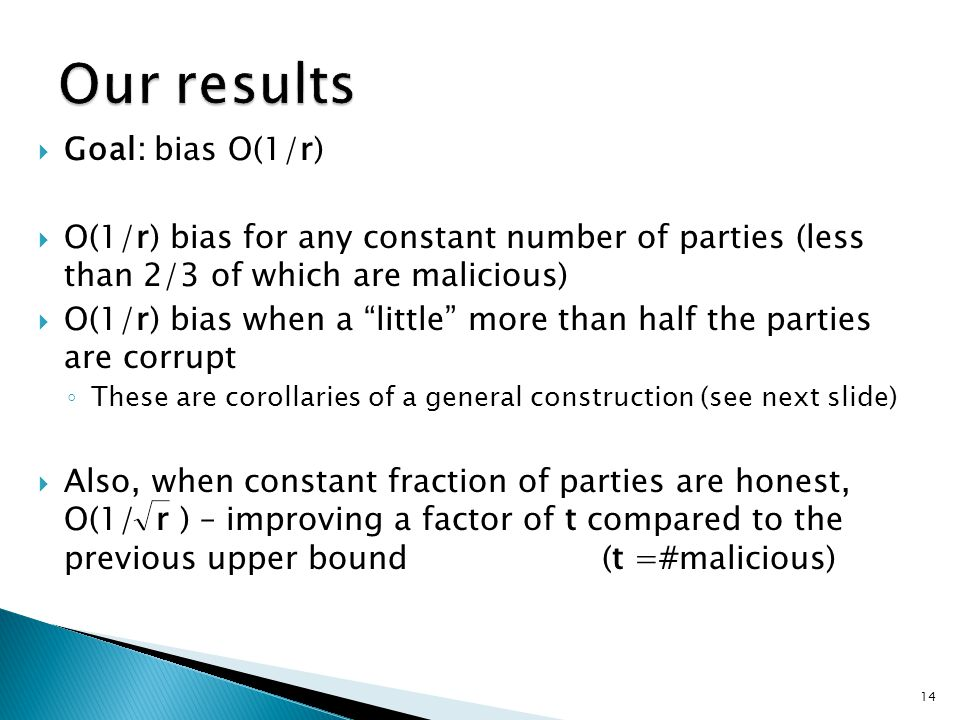  Goal: bias O(1/r)  O(1/r) bias for any constant number of parties (less than 2/3 of which are malicious)  O(1/r) bias when a little more than half the parties are corrupt ◦ These are corollaries of a general construction (see next slide)  Also, when constant fraction of parties are honest, O(1/ r ) – improving a factor of t compared to the previous upper bound (t =#malicious) 14