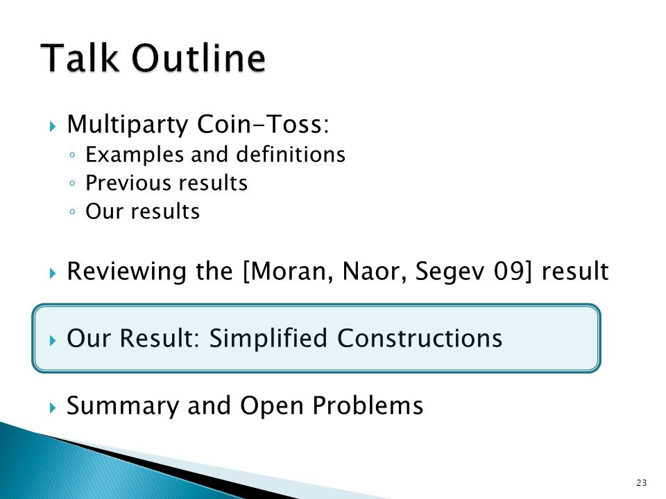  Multiparty Coin-Toss: ◦ Examples and definitions ◦ Previous results ◦ Our results  Reviewing the [Moran, Naor, Segev 09] result  Our Result: Simplified Constructions  Summary and Open Problems 23