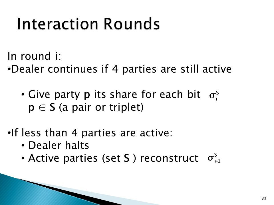 In round i: Dealer continues if 4 parties are still active Give party p its share for each bit p ∈ S (a pair or triplet) If less than 4 parties are active: Dealer halts Active parties (set S ) reconstruct 33