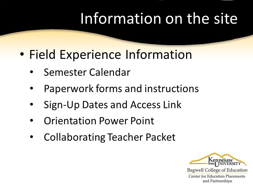 Information on the site Field Experience Information Semester Calendar Paperwork forms and instructions Sign-Up Dates and Access Link Orientation Power Point Collaborating Teacher Packet