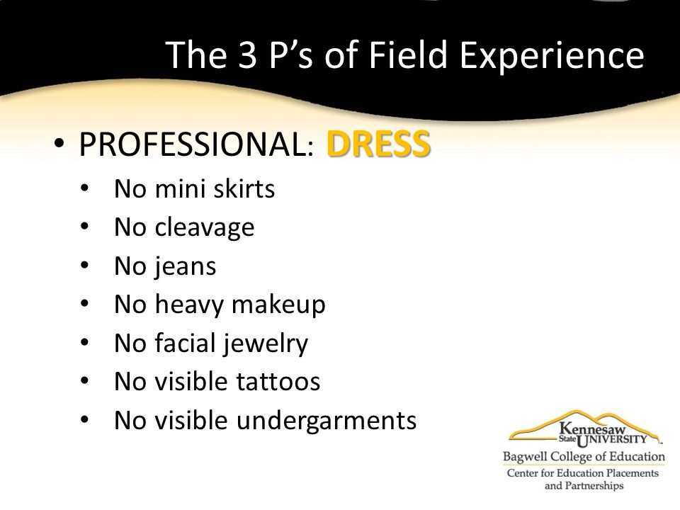 The 3 P's of Field Experience DRESS PROFESSIONAL : DRESS No mini skirts No cleavage No jeans No heavy makeup No facial jewelry No visible tattoos No visible undergarments