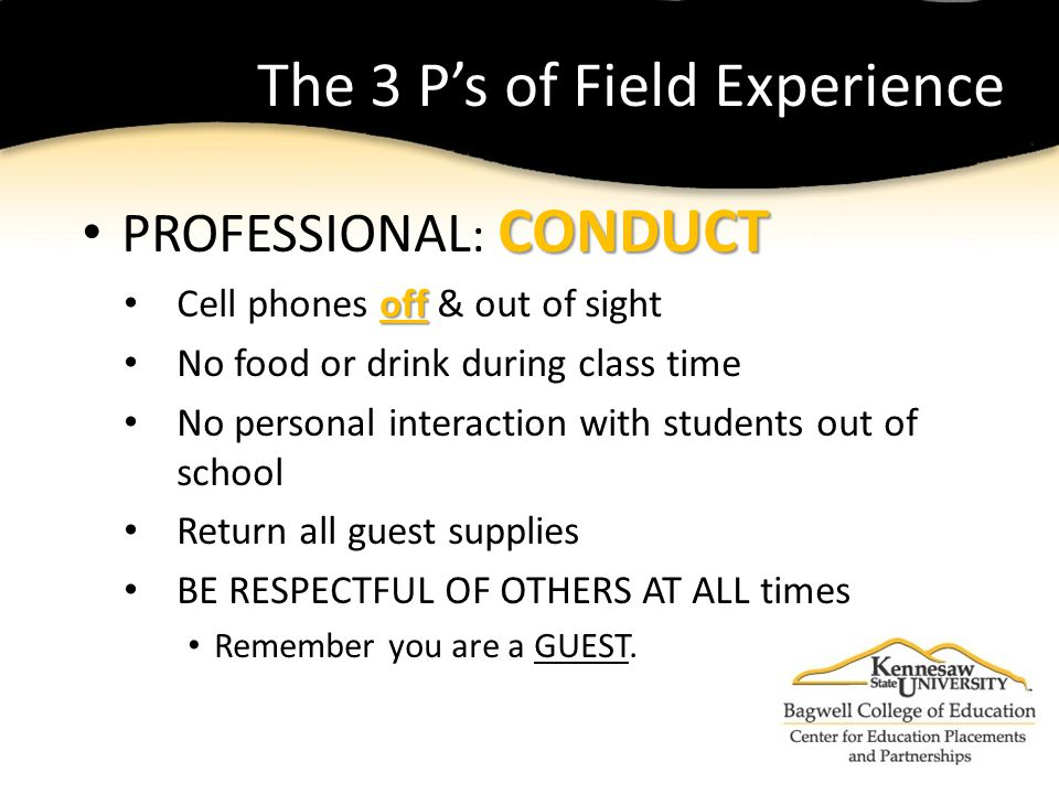 The 3 P's of Field Experience CONDUCT PROFESSIONAL : CONDUCT off Cell phones off & out of sight No food or drink during class time No personal interaction with students out of school Return all guest supplies BE RESPECTFUL OF OTHERS AT ALL times Remember you are a GUEST.