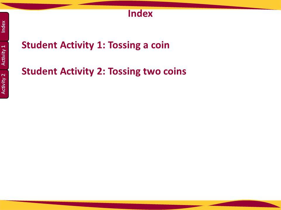 Activity 1 Activity 2 Index Student Activity 1: Tossing a coin Student Activity 2: Tossing two coins