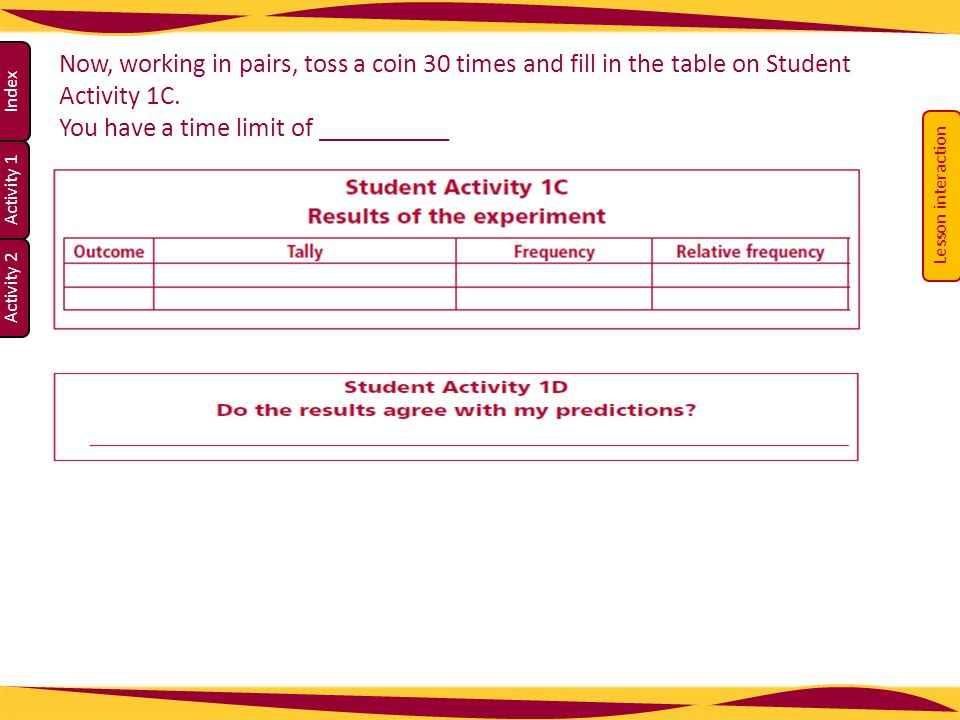 Activity 1 Activity 2 Index Now, working in pairs, toss a coin 30 times and fill in the table on Student Activity 1C.