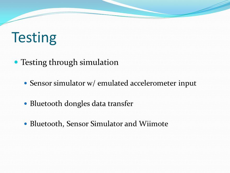 Testing Testing through simulation Sensor simulator w/ emulated accelerometer input Bluetooth dongles data transfer Bluetooth, Sensor Simulator and Wiimote
