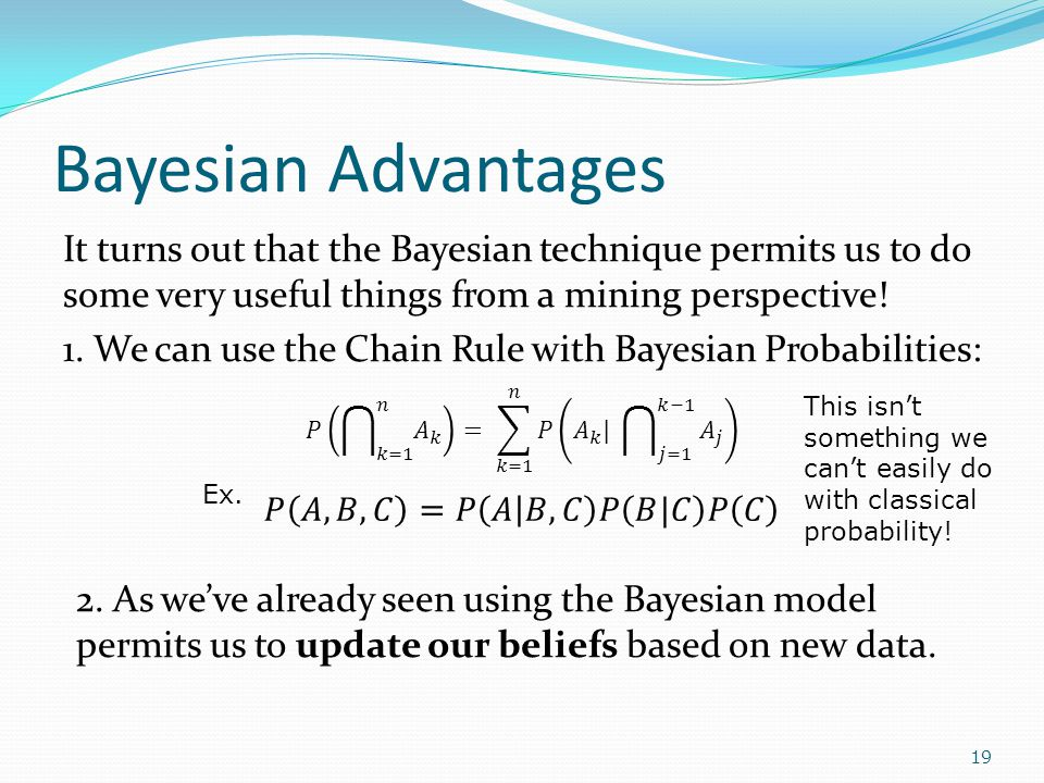 Bayesian Advantages It turns out that the Bayesian technique permits us to do some very useful things from a mining perspective.