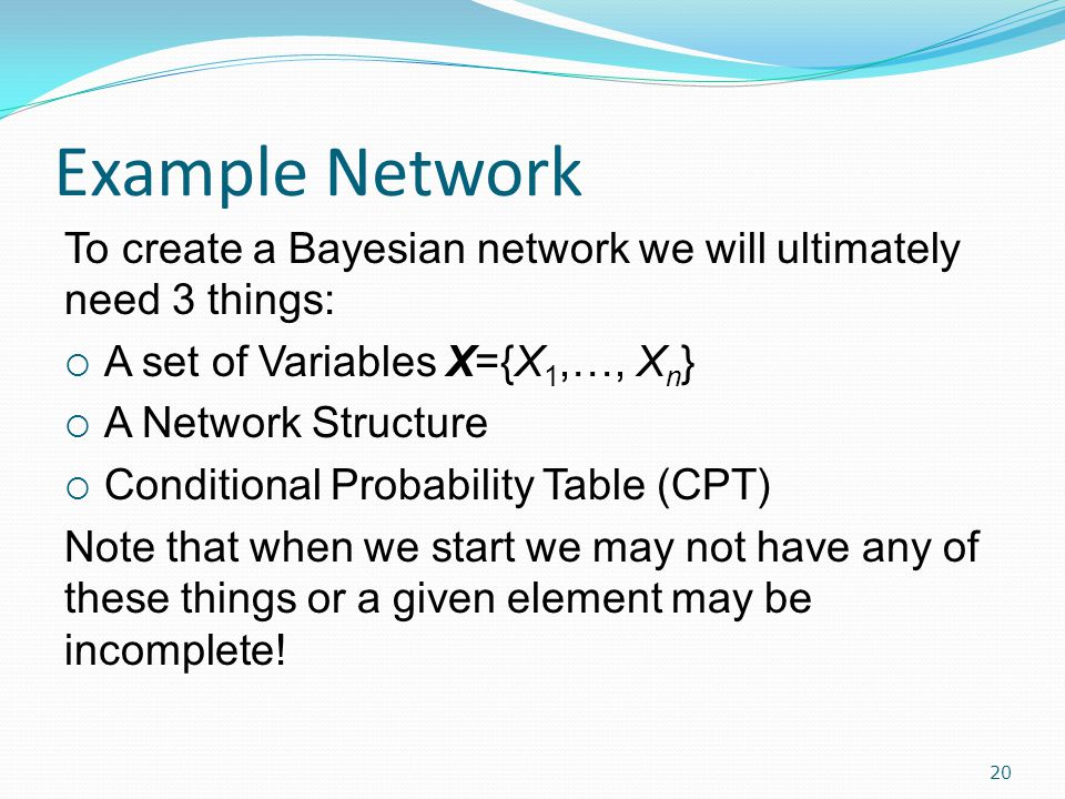 Example Network 20 To create a Bayesian network we will ultimately need 3 things:  A set of Variables X={X 1,…, X n }  A Network Structure  Conditional Probability Table (CPT) Note that when we start we may not have any of these things or a given element may be incomplete!