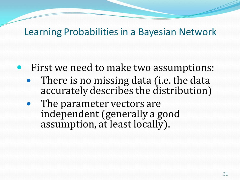 Learning Probabilities in a Bayesian Network First we need to make two assumptions: There is no missing data (i.e.