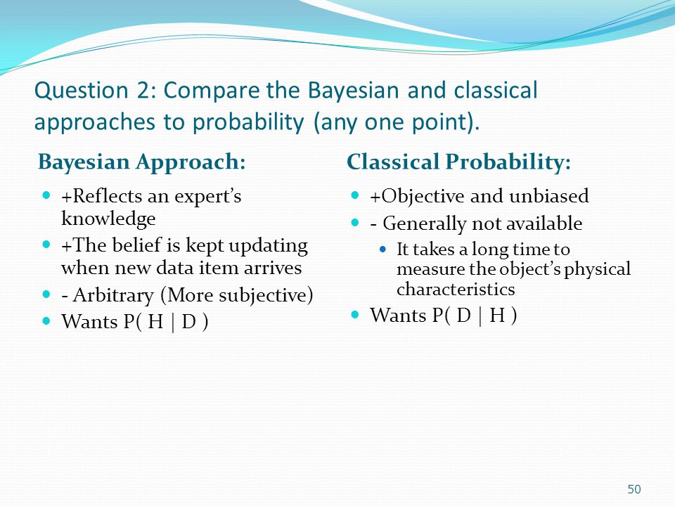 Question 2: Compare the Bayesian and classical approaches to probability (any one point).