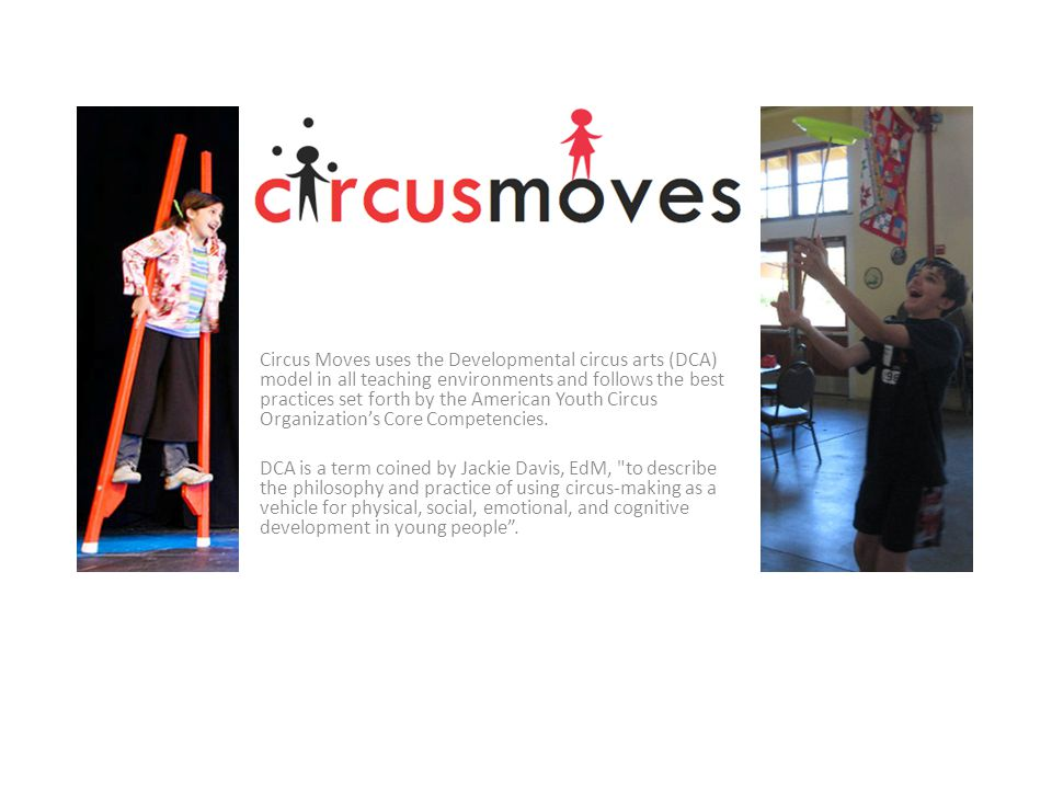 Circus Moves uses the Developmental circus arts (DCA) model in all teaching environments and follows the best practices set forth by the American Youth Circus Organization's Core Competencies.