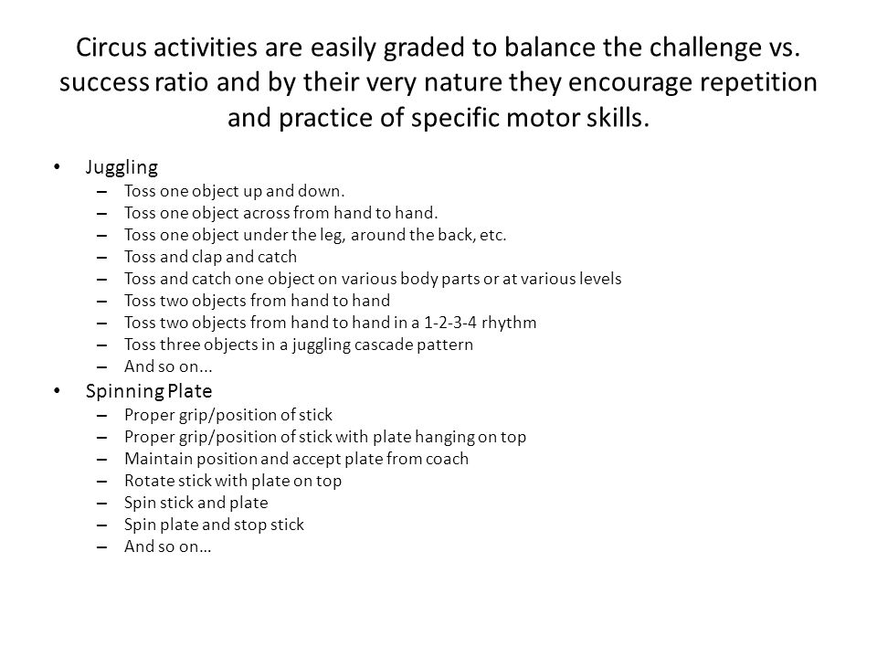 Equilibristics Unicycle, rolling globe, rola bola (balance board), fun-wheel,and stilts Physical: Exercises the vestibular system and promotes postural control and spatial awareness.