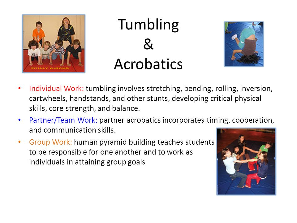 Tumbling & Acrobatics Individual Work: tumbling involves stretching, bending, rolling, inversion, cartwheels, handstands, and other stunts, developing critical physical skills, core strength, and balance.