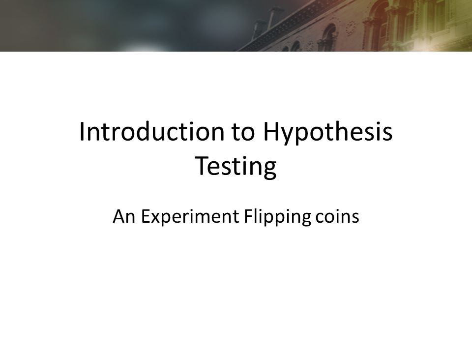Introduction to Hypothesis Testing An Experiment Flipping coins