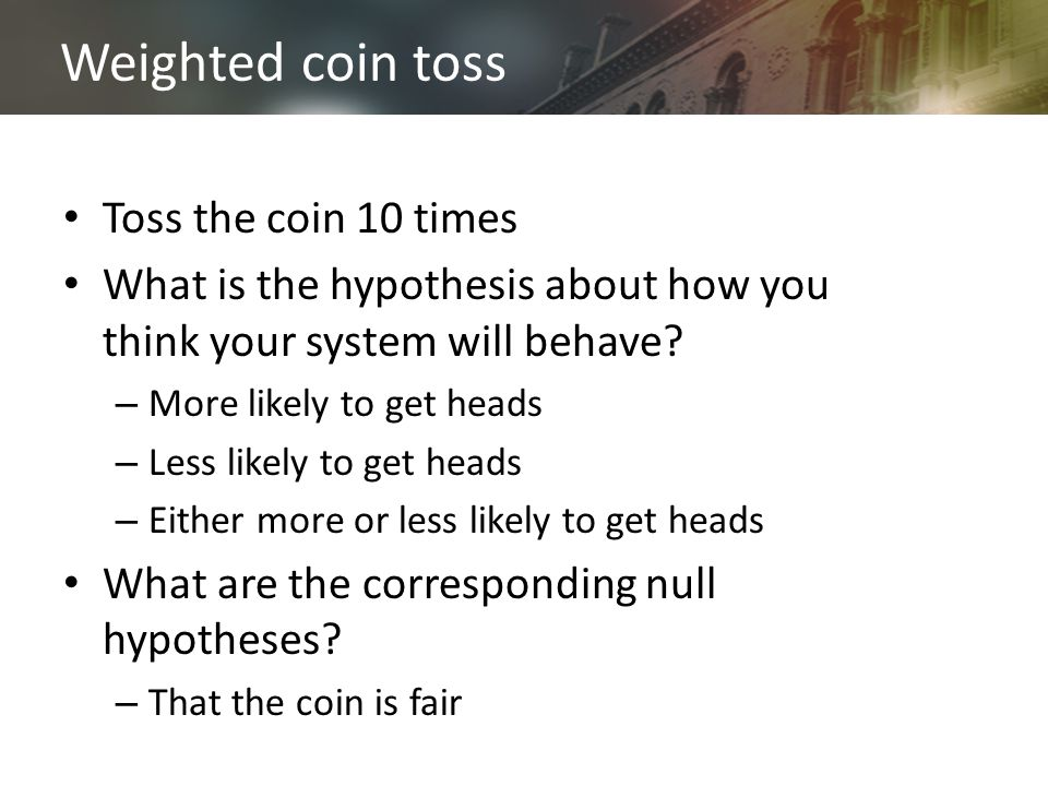 Weighted coin toss Toss the coin 10 times What is the hypothesis about how you think your system will behave.