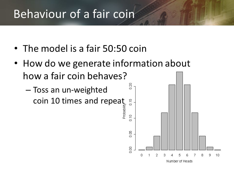 Behaviour of a fair coin The model is a fair 50:50 coin How do we generate information about how a fair coin behaves.