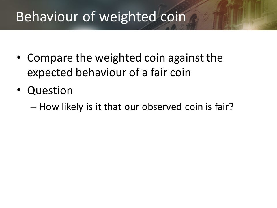 Behaviour of weighted coin Compare the weighted coin against the expected behaviour of a fair coin Question – How likely is it that our observed coin is fair