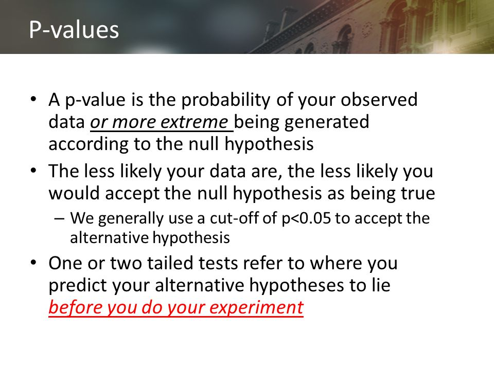 P-values A p-value is the probability of your observed data or more extreme being generated according to the null hypothesis The less likely your data are, the less likely you would accept the null hypothesis as being true – We generally use a cut-off of p<0.05 to accept the alternative hypothesis One or two tailed tests refer to where you predict your alternative hypotheses to lie before you do your experiment