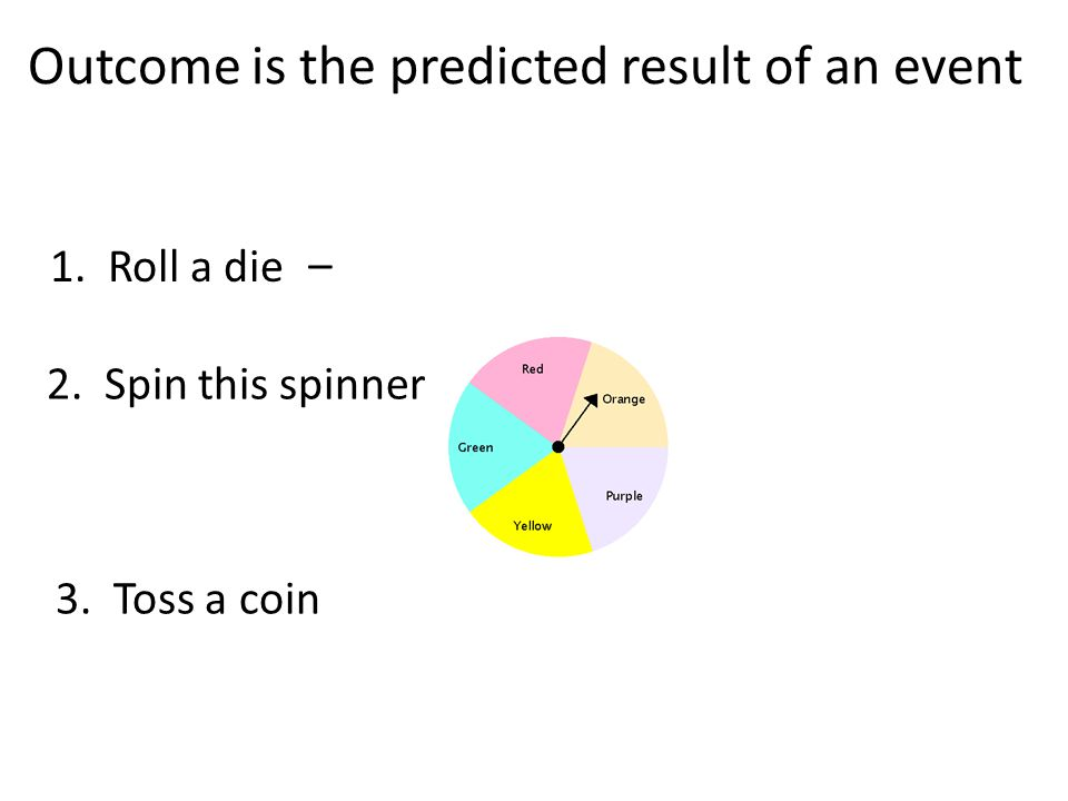 Outcome is the predicted result of an event 2. Spin this spinner 1. Roll a die – 3. Toss a coin
