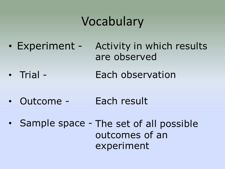 Vocabulary Experiment - Activity in which results are observed Each observation Each result The set of all possible outcomes of an experiment Sample space - Outcome - Trial -