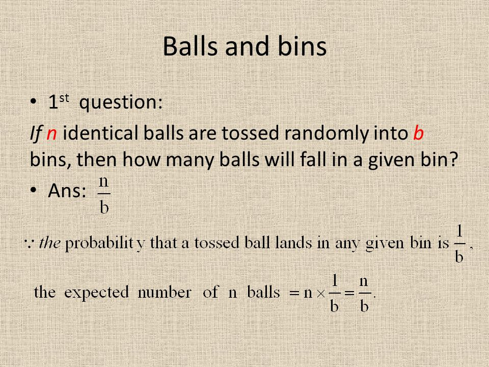 Balls and bins 1 st question: If n identical balls are tossed randomly into b bins, then how many balls will fall in a given bin.