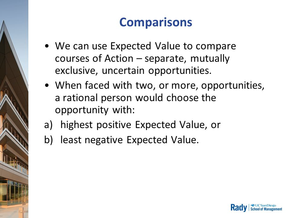Comparisons We can use Expected Value to compare courses of Action – separate, mutually exclusive, uncertain opportunities.