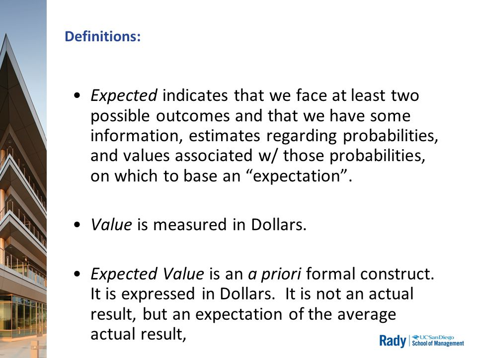 Definitions: Expected indicates that we face at least two possible outcomes and that we have some information, estimates regarding probabilities, and values associated w/ those probabilities, on which to base an expectation .