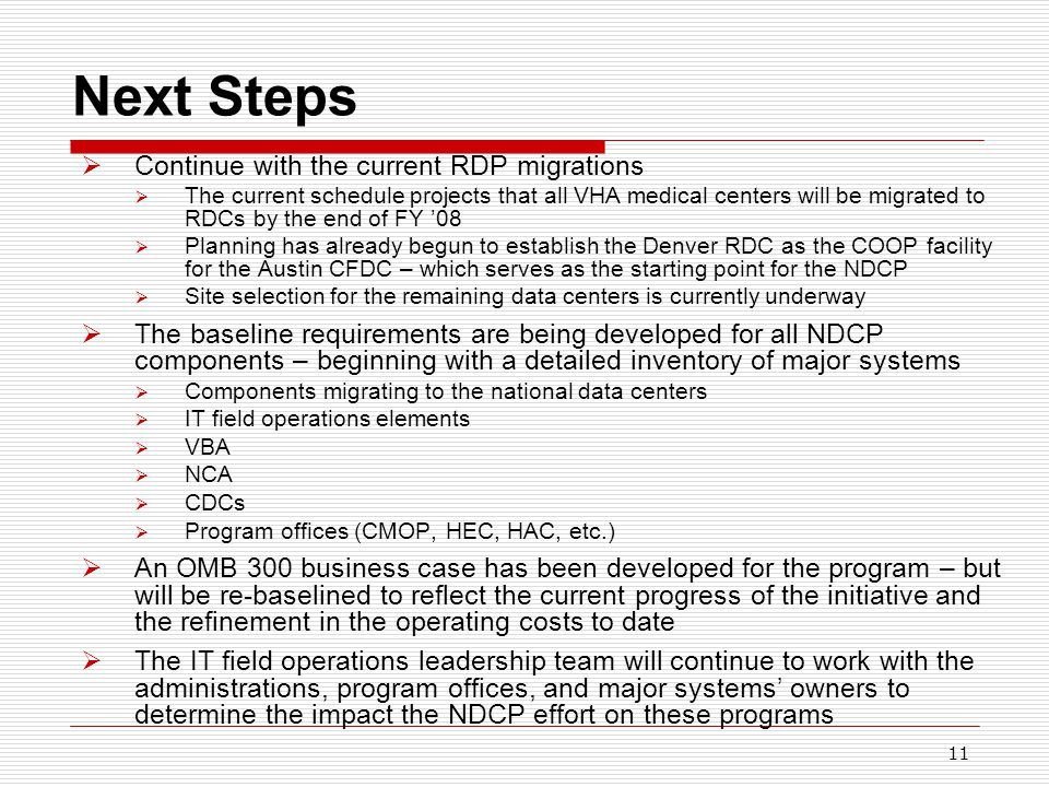 11 Next Steps  Continue with the current RDP migrations  The current schedule projects that all VHA medical centers will be migrated to RDCs by the end of FY '08  Planning has already begun to establish the Denver RDC as the COOP facility for the Austin CFDC – which serves as the starting point for the NDCP  Site selection for the remaining data centers is currently underway  The baseline requirements are being developed for all NDCP components – beginning with a detailed inventory of major systems  Components migrating to the national data centers  IT field operations elements  VBA  NCA  CDCs  Program offices (CMOP, HEC, HAC, etc.)  An OMB 300 business case has been developed for the program – but will be re-baselined to reflect the current progress of the initiative and the refinement in the operating costs to date  The IT field operations leadership team will continue to work with the administrations, program offices, and major systems' owners to determine the impact the NDCP effort on these programs