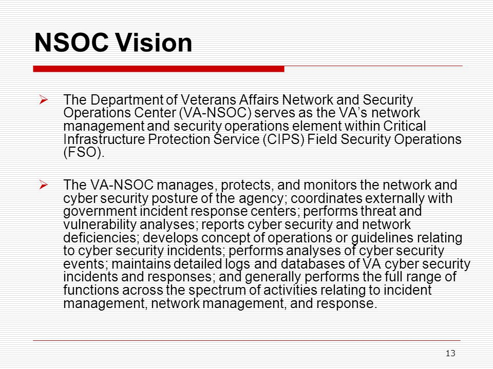 13 NSOC Vision  The Department of Veterans Affairs Network and Security Operations Center (VA-NSOC) serves as the VA's network management and security operations element within Critical Infrastructure Protection Service (CIPS) Field Security Operations (FSO).