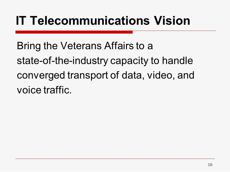 16 IT Telecommunications Vision Bring the Veterans Affairs to a state-of-the-industry capacity to handle converged transport of data, video, and voice traffic.