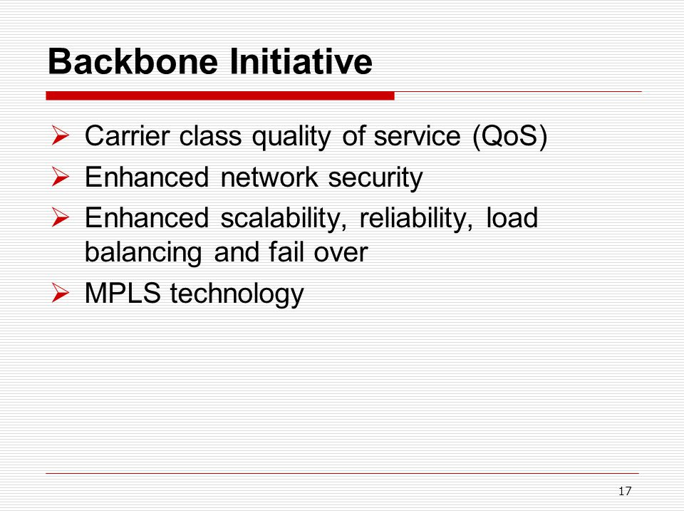 17 Backbone Initiative  Carrier class quality of service (QoS)  Enhanced network security  Enhanced scalability, reliability, load balancing and fail over  MPLS technology
