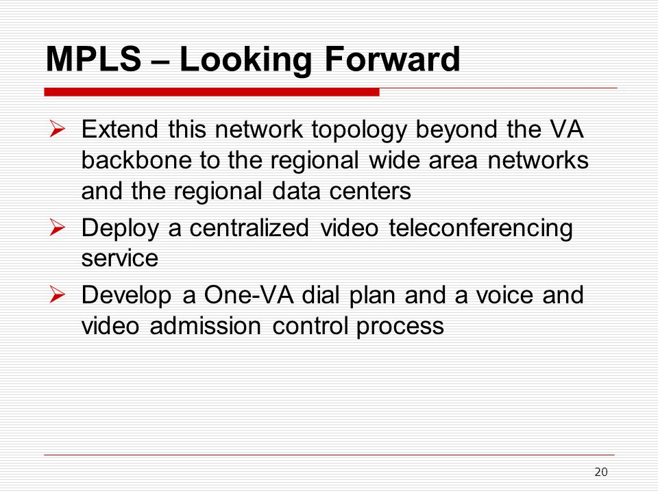 20 MPLS – Looking Forward  Extend this network topology beyond the VA backbone to the regional wide area networks and the regional data centers  Deploy a centralized video teleconferencing service  Develop a One-VA dial plan and a voice and video admission control process