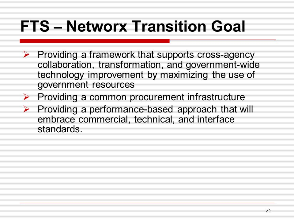 25 FTS – Networx Transition Goal  Providing a framework that supports cross-agency collaboration, transformation, and government-wide technology improvement by maximizing the use of government resources  Providing a common procurement infrastructure  Providing a performance-based approach that will embrace commercial, technical, and interface standards.