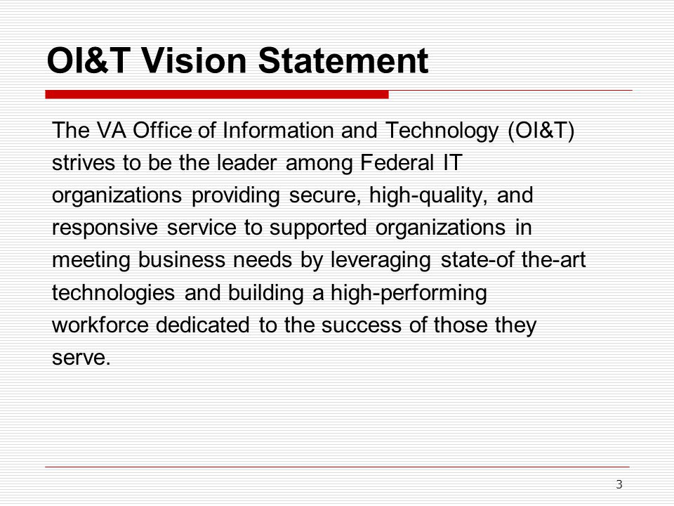 3 OI&T Vision Statement The VA Office of Information and Technology (OI&T) strives to be the leader among Federal IT organizations providing secure, high-quality, and responsive service to supported organizations in meeting business needs by leveraging state-of the-art technologies and building a high-performing workforce dedicated to the success of those they serve.