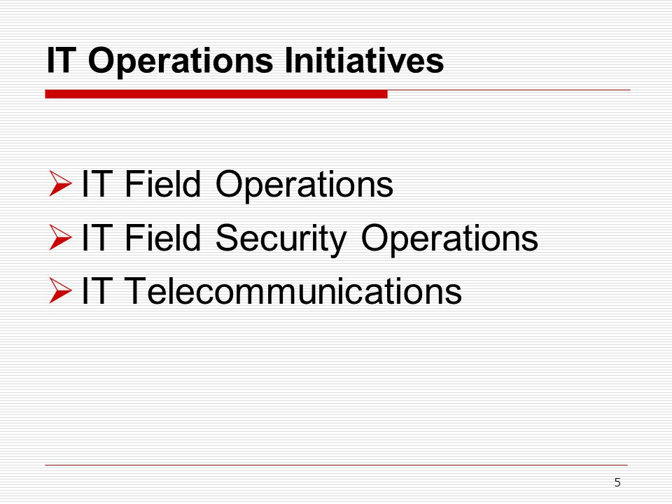 5 IT Operations Initiatives  IT Field Operations  IT Field Security Operations  IT Telecommunications