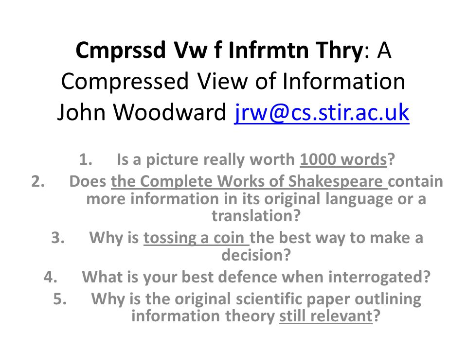 Cmprssd Vw f Infrmtn Thry: A Compressed View of Information John Woodward jrw@cs.stir.ac.ukjrw@cs.stir.ac.uk 1.Is a picture really worth 1000 words.